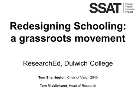 Redesigning Schooling: a grassroots movement ResearchEd, Dulwich College Tom Sherrington, Chair of Vision 2040 Tom Middlehurst, Head of Research.