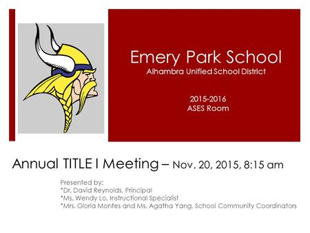 Annual TITLE I Meeting – Nov. 20, 2015, 8:15 am Presented by: *Dr. David Reynolds, Principal *Ms. Wendy Lo, Instructional Specialist *Mrs. Gloria Montes.