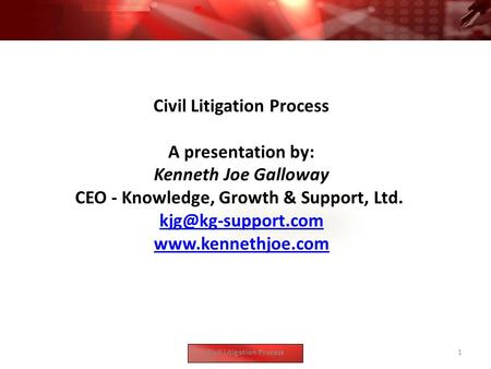 Civil Litigation Process A presentation by: Kenneth Joe Galloway CEO - Knowledge, Growth & Support, Ltd.