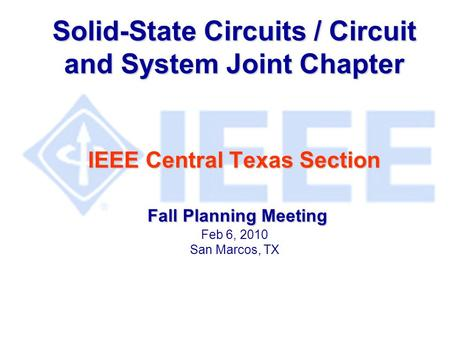 Solid-State Circuits / Circuit and System Joint Chapter IEEE Central Texas Section Fall Planning Meeting Solid-State Circuits / Circuit and System Joint.