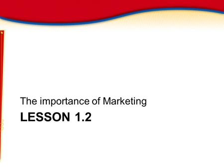 LESSON 1.2 The importance of Marketing. The Importance of Marketing Objectives Learn Three benefits of marketing Apply the concept of Utility List.