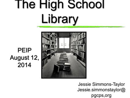 The High School Library PEIP August 12, 2014 PEIP August 12, 2014 Jessie Simmons-Taylor pgcps,org.