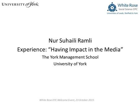 "Nur Suhaili Ramli Experience: ""Having Impact in the Media"" The York Management School University of York White Rose DTC Welcome Event, 23 October 2015."