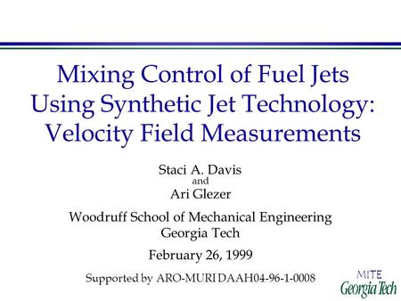 MITE Mixing Control of Fuel Jets Using Synthetic Jet Technology: Velocity Field Measurements Staci A. Davis and Ari Glezer Woodruff School of Mechanical.