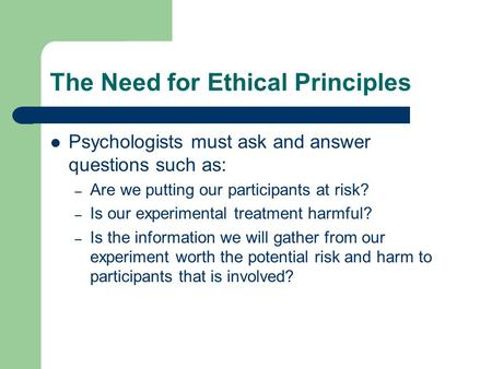 The Need for Ethical Principles Psychologists must ask and answer questions such as: – Are we putting our participants at risk? – Is our experimental treatment.