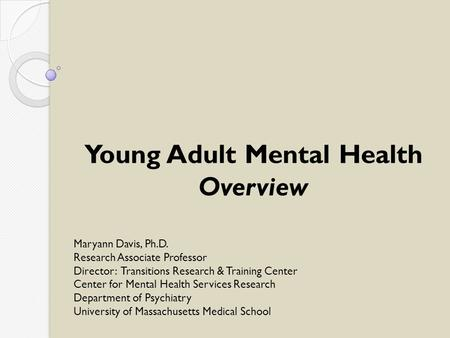 Young Adult Mental Health Overview Maryann Davis, Ph.D. Research Associate Professor Director: Transitions Research & Training Center Center for Mental.