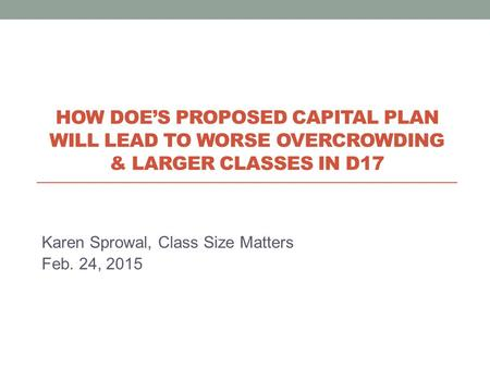 Karen Sprowal, Class Size Matters Feb. 24, 2015 HOW DOE'S PROPOSED CAPITAL PLAN WILL LEAD TO WORSE OVERCROWDING & LARGER CLASSES IN D17.