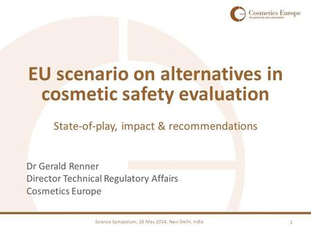 Science Symposium, 26 May 2014, New Delhi, India Dr Gerald Renner Director Technical Regulatory Affairs Cosmetics Europe EU scenario on alternatives in.