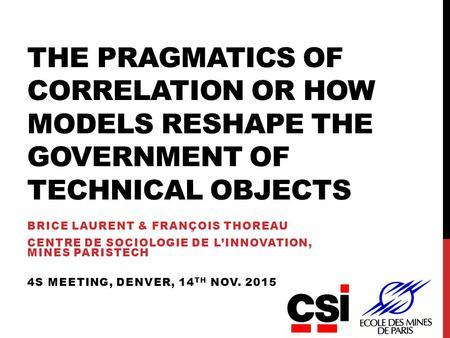 THE PRAGMATICS OF CORRELATION OR HOW MODELS RESHAPE THE GOVERNMENT OF TECHNICAL OBJECTS BRICE LAURENT & FRANÇOIS THOREAU CENTRE DE SOCIOLOGIE DE L'INNOVATION,
