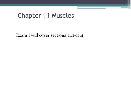 Chapter 11 Muscles Exam 1 will cover sections 11.1-11.4.