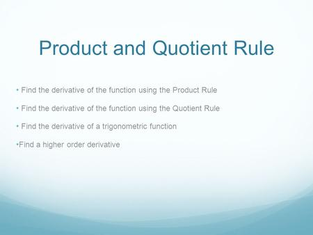 Product and Quotient Rule Find the derivative of the function using the Product Rule Find the derivative of the function using the Quotient Rule Find the.