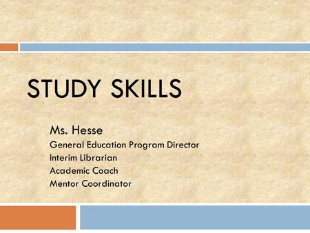 STUDY SKILLS Ms. Hesse General Education Program Director Interim Librarian Academic Coach Mentor Coordinator.