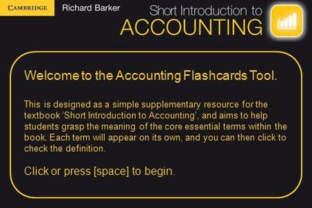 Welcome to the Accounting Flashcards Tool. This is designed as a simple supplementary resource for the textbook 'Short Introduction to Accounting', and.