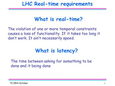 TC 25th October1 LHC Real-time requirements What is real-time? What is latency? The time between asking for something to be done and it being done The.