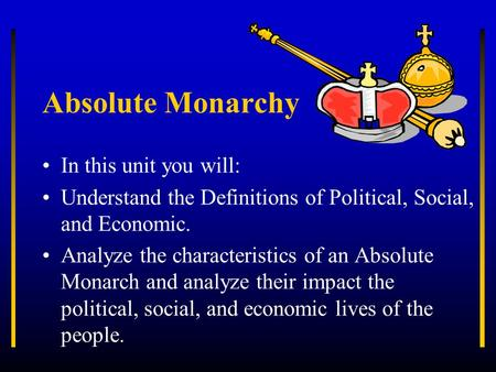 Absolute Monarchy In this unit you will: Understand the Definitions of Political, Social, and Economic. Analyze the characteristics of an Absolute Monarch.