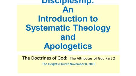 Discipleship: An Introduction to Systematic Theology and Apologetics The Doctrines of God: The Attributes of God Part 2 The Heights Church November 8,