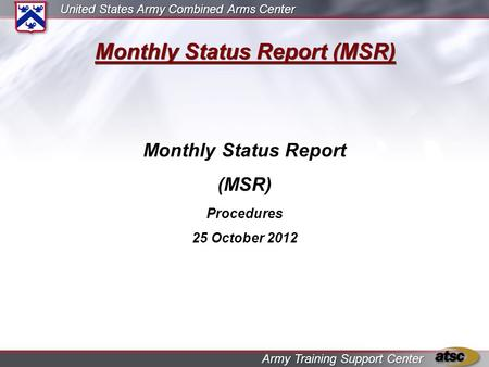 United States Army Combined Arms Center Army Training Support Center Monthly Status Report (MSR) Monthly Status Report (MSR) Procedures 25 October 2012.