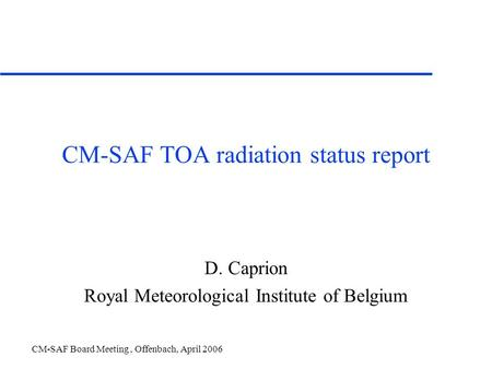 CM-SAF Board Meeting, Offenbach, April 2006 CM-SAF TOA radiation status report D. Caprion Royal Meteorological Institute of Belgium.