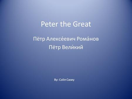 Peter the Great Пётр Алексе́евич Рома́нов Пётр Вели́кий By: Colin Casey.