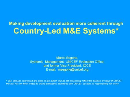 Making development evaluation more coherent through Country-Led M&E Systems* Marco Segone, Systemic Management, UNICEF Evaluation Office, and former Vice.