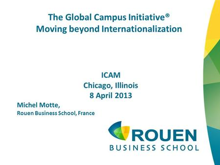 The Global Campus Initiative® Moving beyond Internationalization ICAM Chicago, Illinois 8 April 2013 Michel Motte, Rouen Business School, France.