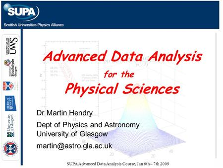 SUPA Advanced Data Analysis Course, Jan 6th – 7th 2009 Advanced Data Analysis for the Physical Sciences Dr Martin Hendry Dept of Physics and Astronomy.