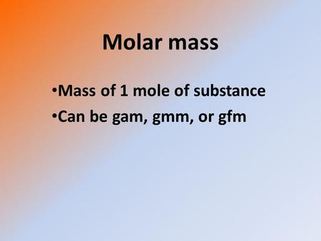 Molar mass Mass of 1 mole of substance Can be gam, gmm, or gfm.