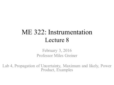 ME 322: Instrumentation Lecture 8 February 3, 2016 Professor Miles Greiner Lab 4, Propagation of Uncertainty, Maximum and likely, Power Product, Examples.