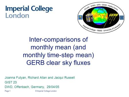 © Imperial College LondonPage 1 Inter-comparisons of monthly mean (and monthly time-step mean) GERB clear sky fluxes Joanna Futyan, Richard Allan and Jacqui.