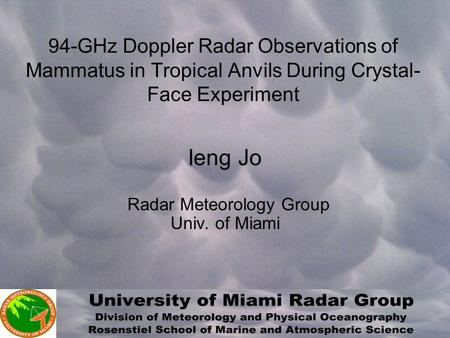 94-GHz Doppler Radar Observations of Mammatus in Tropical Anvils During Crystal- Face Experiment Ieng Jo Radar Meteorology Group Univ. of Miami.