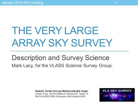 VLA SKY SURVEY January 2016 AAS meeting THE VERY LARGE ARRAY SKY SURVEY Description and Survey Science Mark Lacy, for the VLASS Science Survey Group. Galactic.