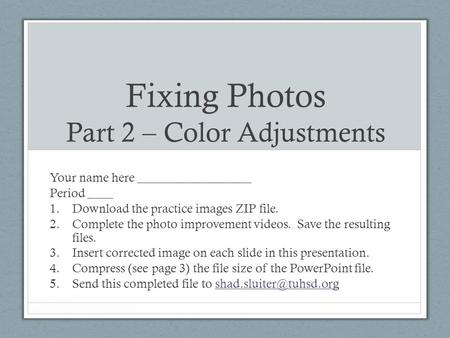 Fixing Photos Part 2 – Color Adjustments Your name here __________________ Period ____ 1.Download the practice images ZIP file. 2.Complete the photo improvement.