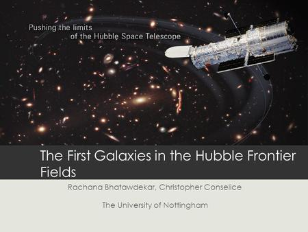 The First Galaxies in the Hubble Frontier Fields Rachana Bhatawdekar, Christopher Conselice The University of Nottingham.