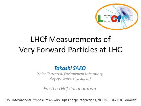 LHCf Measurements of Very Forward Particles at LHC Takashi SAKO (Solar-Terrestrial Environment Laboratory, Nagoya University, Japan) For the LHCf Collaboration.