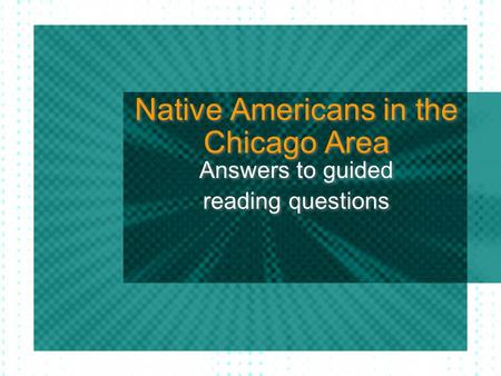 Native Americans in the Chicago Area Answers to guided reading questions Answers to guided reading questions.