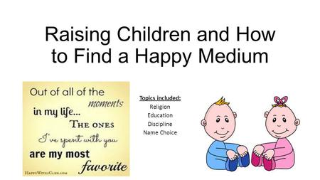 Raising Children and How to Find a Happy Medium Topics included: Religion Education Discipline Name Choice.