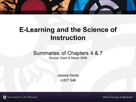 E-Learning and the Science of Instruction Summaries of Chapters 4 & 7 Source: Clark & Mayer 2008 Jessica Kluntz LHDT 548.