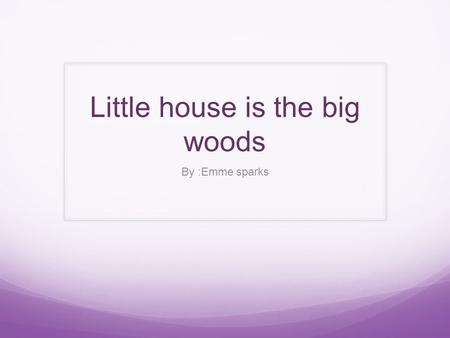 Little house is the big woods By :Emme sparks. Main Characters Mama- mama is the mom in the book and that is what the little girls call their mom in the.