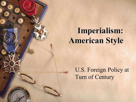 Imperialism: American Style U.S. Foreign Policy at Turn of Century.