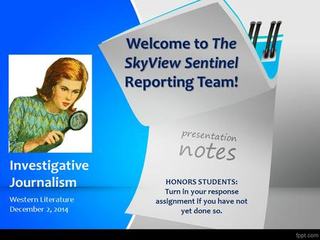 Investigative Journalism Western Literature December 2, 2014 HONORS STUDENTS: Turn in your response assignment if you have not yet done so. Welcome to.