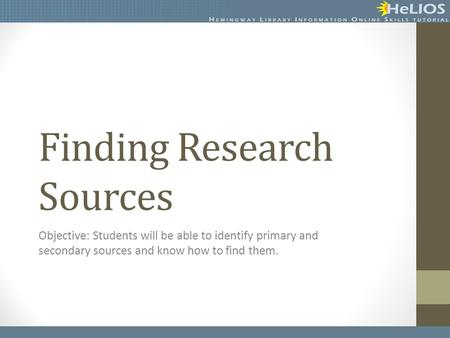 Finding Research Sources Objective: Students will be able to identify primary and secondary sources and know how to find them.
