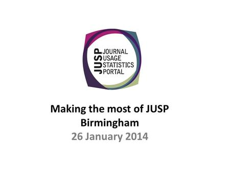 Making the most of JUSP Birmingham 26 January 2014.