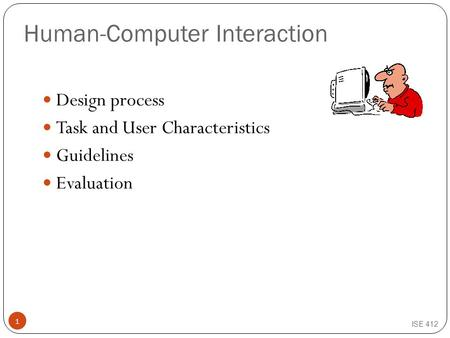 Human-Computer Interaction Design process Task and User Characteristics Guidelines Evaluation ISE 412 1.