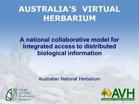 AUSTRALIA'S VIRTUAL HERBARIUM A national collaborative model for integrated access to distributed biological information Australian National Herbarium.