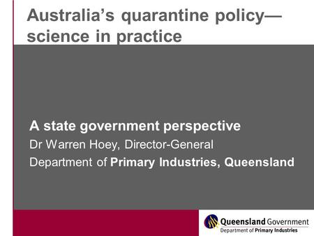 Australia's quarantine policy— science in practice A state government perspective Dr Warren Hoey, Director-General Department of Primary Industries, Queensland.