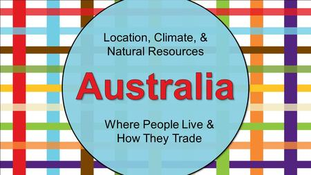 Location, Climate, & Natural Resources Where People Live & How They Trade.