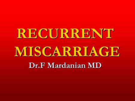 RECURRENT MISCARRIAGE Dr.F Mardanian MD. CASE CASE 35 Y G5L1Ab4 G1=L1 G2=16weeks G3=8weeks G4=12weeks G5=16weeks BW=105kg 35 Y G5L1Ab4 G1=L1 G2=16weeks.