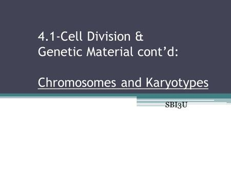 4.1-Cell Division & Genetic Material cont'd: Chromosomes and Karyotypes SBI3U.
