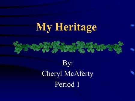 My Heritage By: Cheryl McAferty Period 1. My Ethnic Profile Scotch/Irish 50% Spanish 20% English 15% Pennsylvania Dutch/German 14% Cherokee Indian 1%