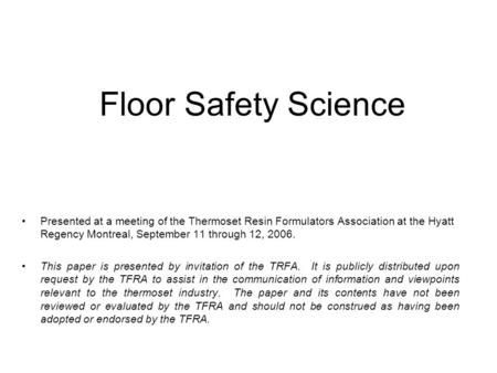 Floor Safety Science Presented at a meeting of the Thermoset Resin Formulators Association at the Hyatt Regency Montreal, September 11 through 12, 2006.